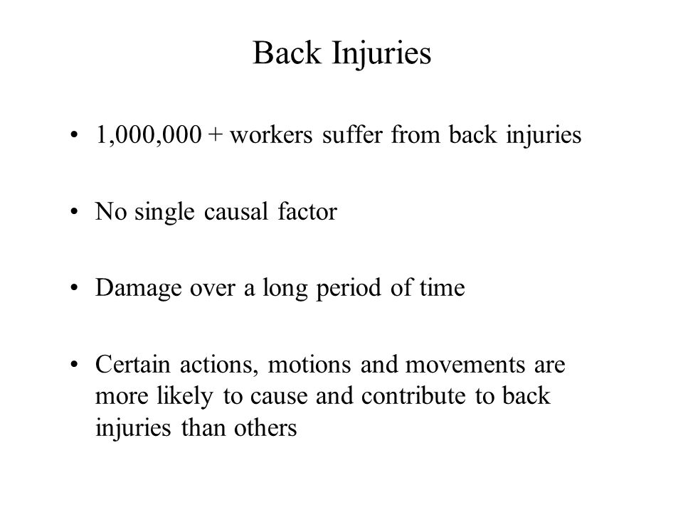 Back Injuries 1,000,000 + workers suffer from back injuries No single causal factor Damage over a long period of time Certain actions, motions and movements are more likely to cause and contribute to back injuries than others