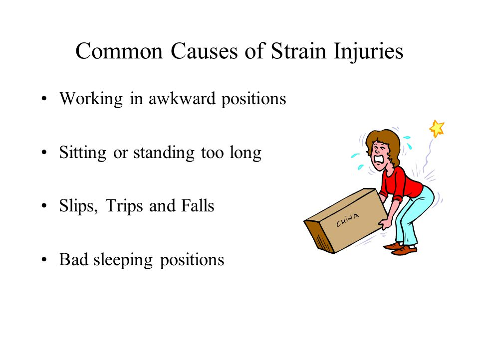Common Causes of Strain Injuries Working in awkward positions Sitting or standing too long Slips, Trips and Falls Bad sleeping positions