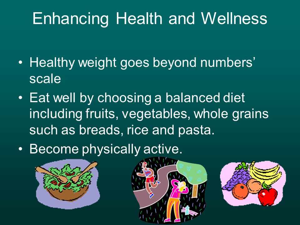 Enhancing Health and Wellness Healthy weight goes beyond numbers' scale Eat well by choosing a balanced diet including fruits, vegetables, whole grains such as breads, rice and pasta.