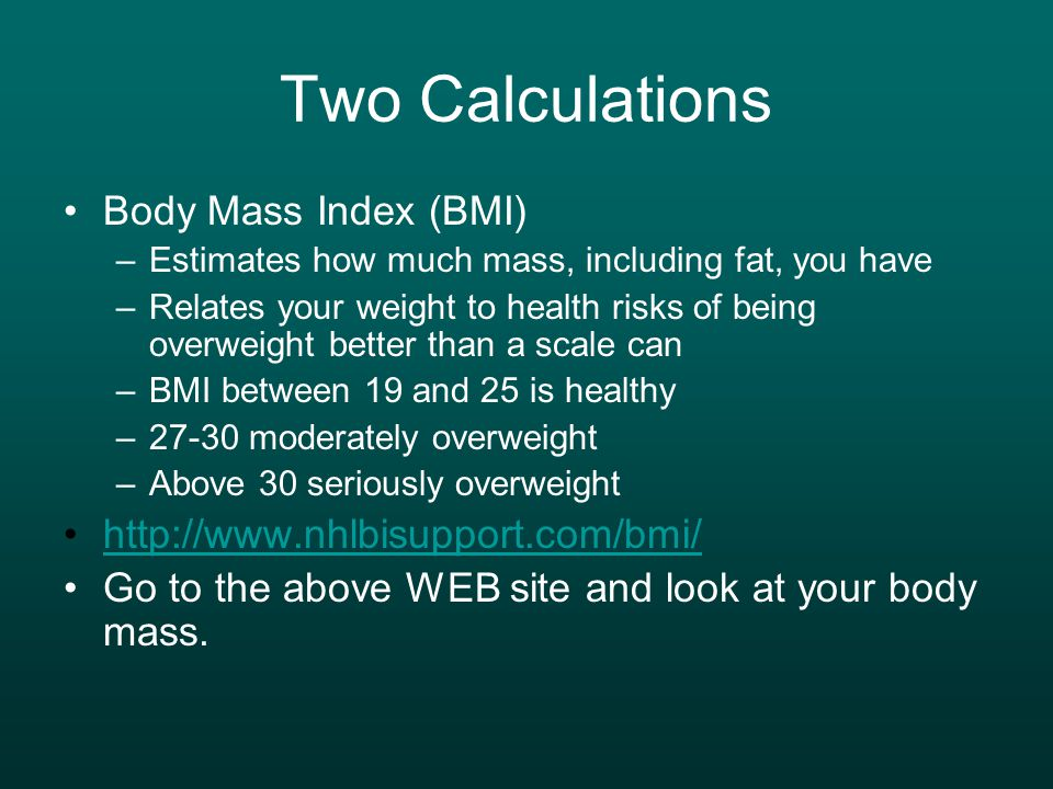 Two Calculations Body Mass Index (BMI) –Estimates how much mass, including fat, you have –Relates your weight to health risks of being overweight better than a scale can –BMI between 19 and 25 is healthy –27-30 moderately overweight –Above 30 seriously overweight   Go to the above WEB site and look at your body mass.