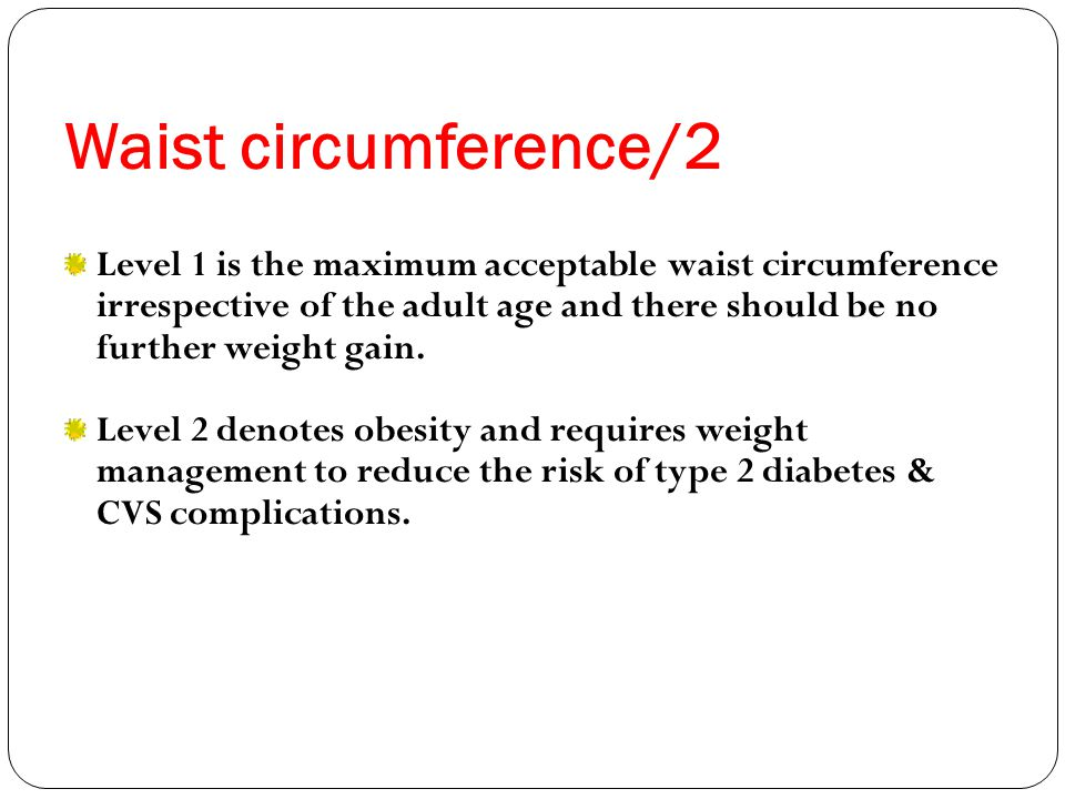Waist circumference/2 Level 1 is the maximum acceptable waist circumference irrespective of the adult age and there should be no further weight gain.