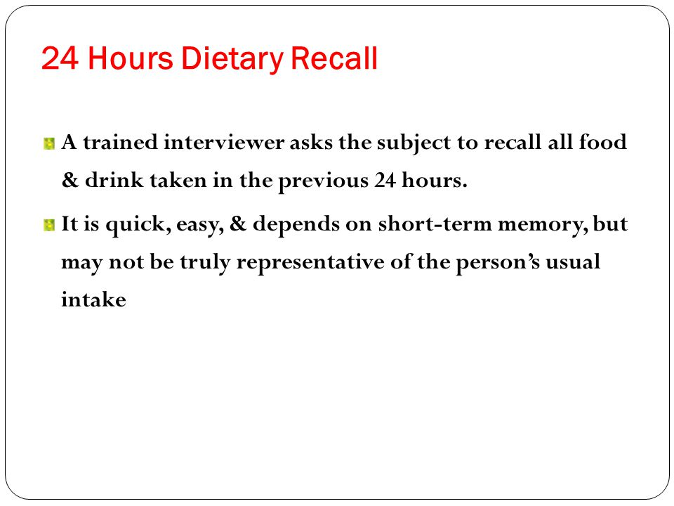 24 Hours Dietary Recall A trained interviewer asks the subject to recall all food & drink taken in the previous 24 hours.