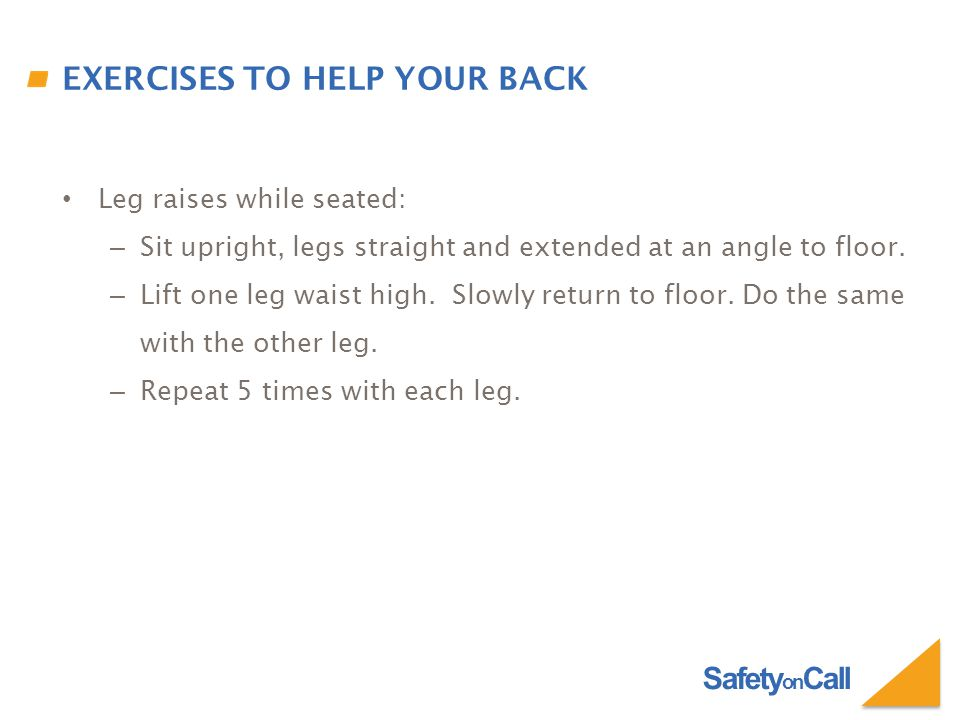 Safety on Call EXERCISES TO HELP YOUR BACK Leg raises while seated: – Sit upright, legs straight and extended at an angle to floor.