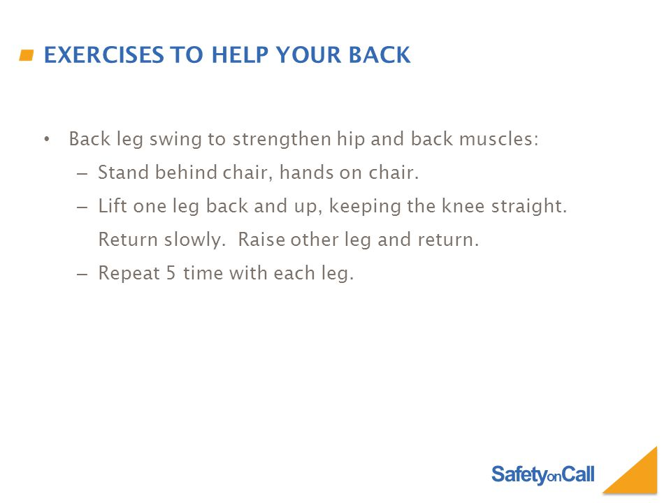 Safety on Call EXERCISES TO HELP YOUR BACK Back leg swing to strengthen hip and back muscles: – Stand behind chair, hands on chair.