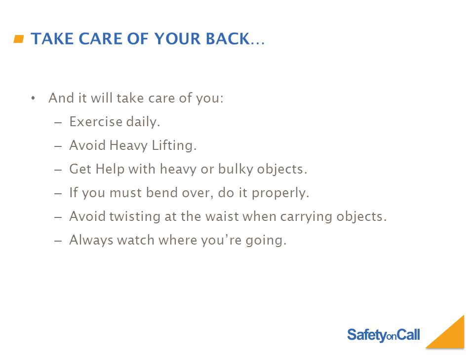 Safety on Call TAKE CARE OF YOUR BACK… And it will take care of you: – Exercise daily.