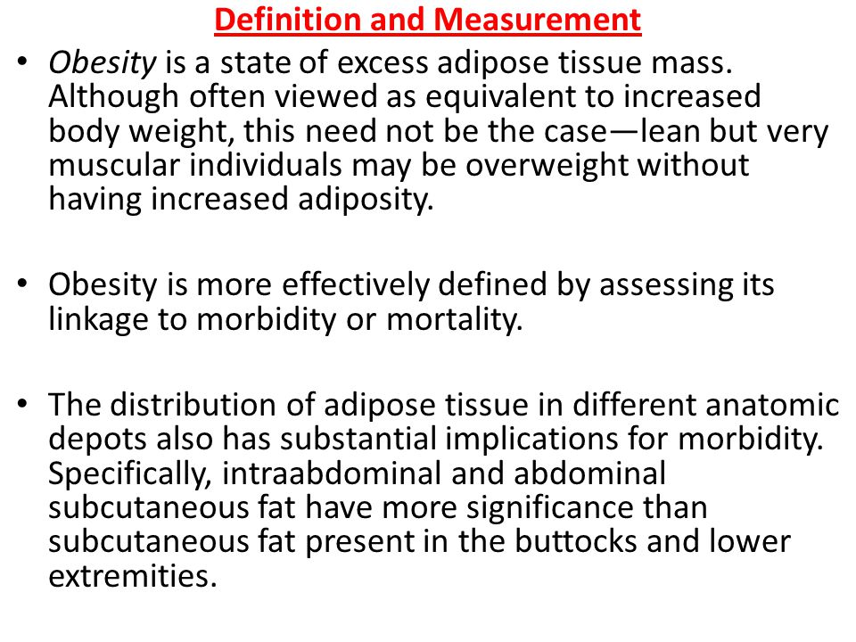 Definition and Measurement Obesity is a state of excess adipose tissue mass.