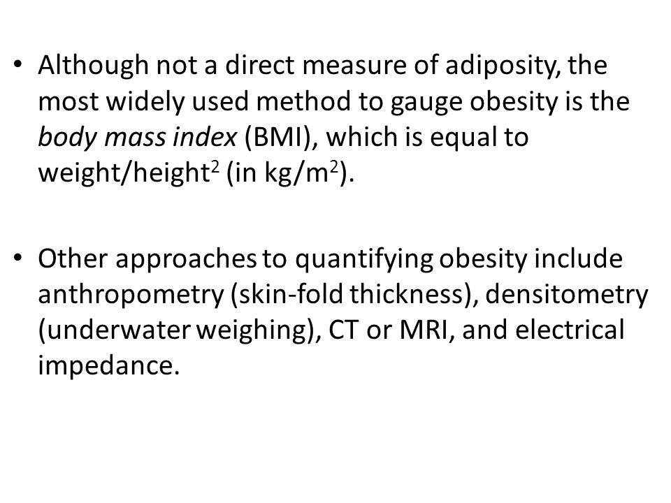 Although not a direct measure of adiposity, the most widely used method to gauge obesity is the body mass index (BMI), which is equal to weight/height 2 (in kg/m 2 ).
