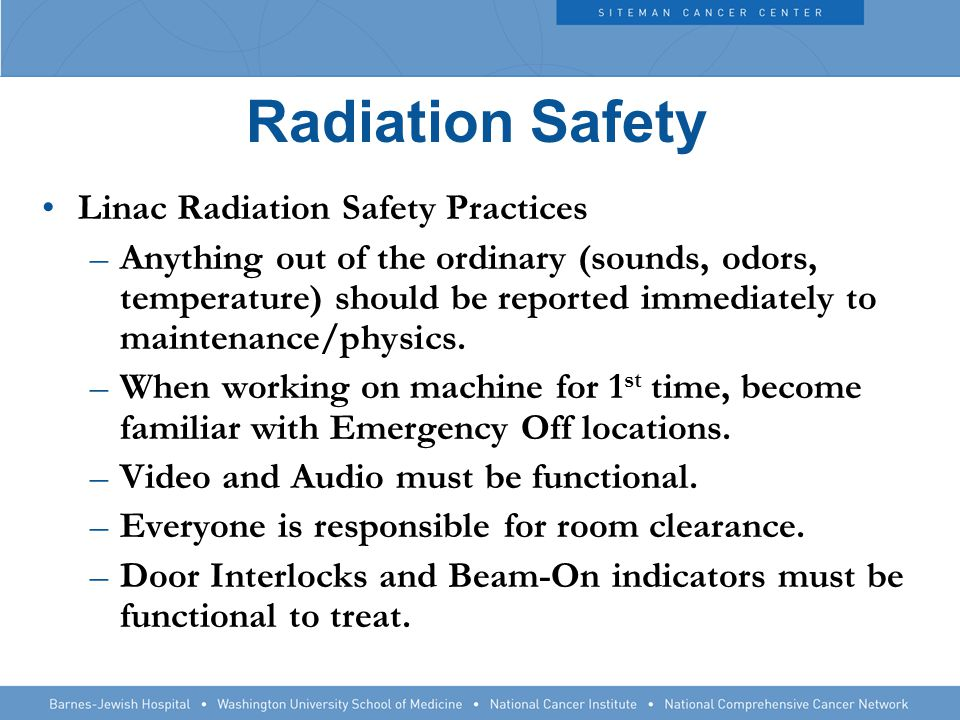 Radiation Safety Linac Radiation Safety Practices –Anything out of the ordinary (sounds, odors, temperature) should be reported immediately to maintenance/physics.
