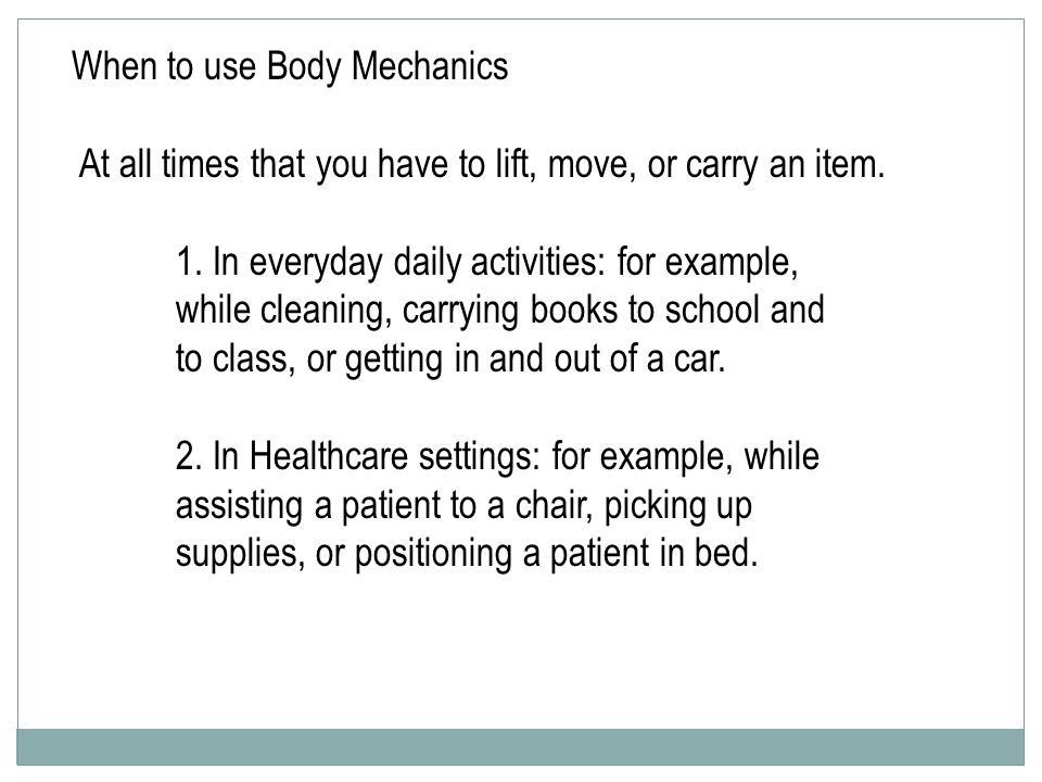 When to use Body Mechanics At all times that you have to lift, move, or carry an item.