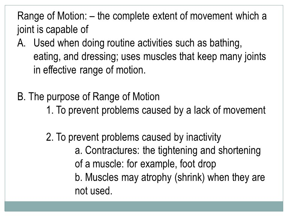 Range of Motion: – the complete extent of movement which a joint is capable of A.Used when doing routine activities such as bathing, eating, and dressing; uses muscles that keep many joints in effective range of motion.