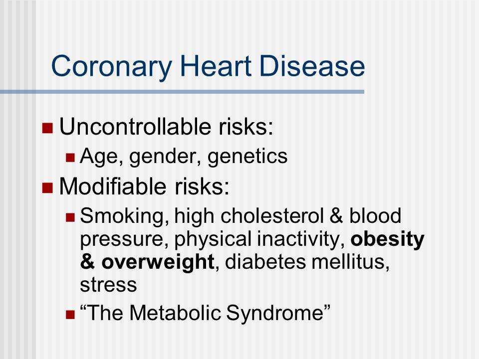 Coronary Heart Disease Uncontrollable risks: Age, gender, genetics Modifiable risks: Smoking, high cholesterol & blood pressure, physical inactivity, obesity & overweight, diabetes mellitus, stress The Metabolic Syndrome
