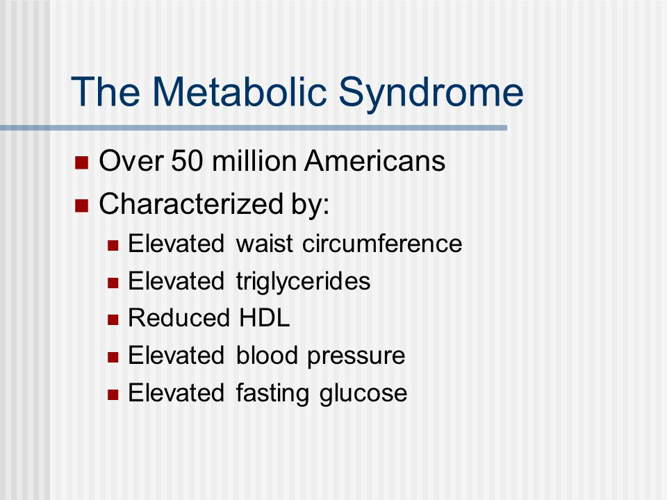 The Metabolic Syndrome Over 50 million Americans Characterized by: Elevated waist circumference Elevated triglycerides Reduced HDL Elevated blood pressure Elevated fasting glucose