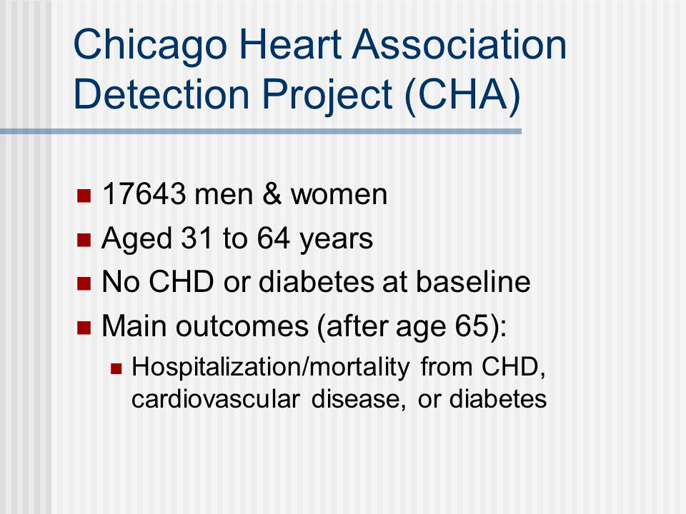 Chicago Heart Association Detection Project (CHA) men & women Aged 31 to 64 years No CHD or diabetes at baseline Main outcomes (after age 65): Hospitalization/mortality from CHD, cardiovascular disease, or diabetes