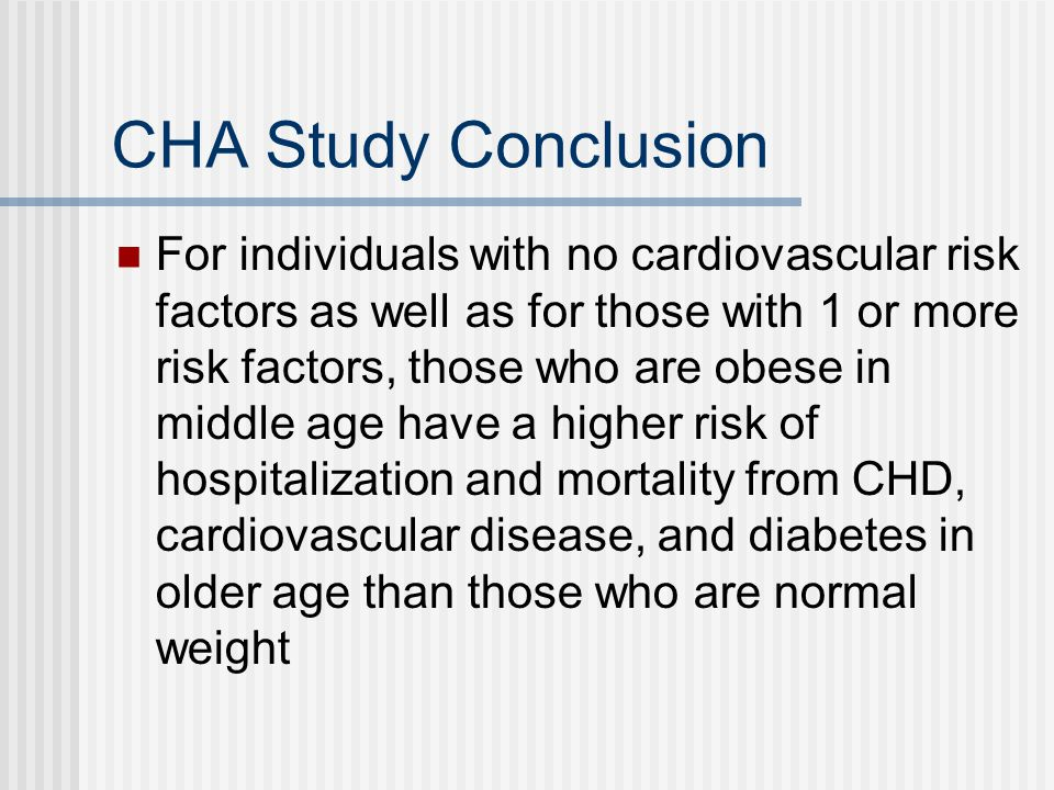 CHA Study Conclusion For individuals with no cardiovascular risk factors as well as for those with 1 or more risk factors, those who are obese in middle age have a higher risk of hospitalization and mortality from CHD, cardiovascular disease, and diabetes in older age than those who are normal weight