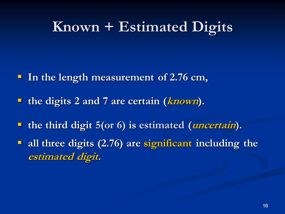 16 Known + Estimated Digits  In the length measurement of 2.76 cm,  the digits 2 and 7 are certain (known).