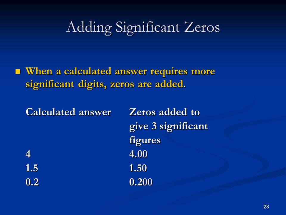 28 Adding Significant Zeros When a calculated answer requires more significant digits, zeros are added.