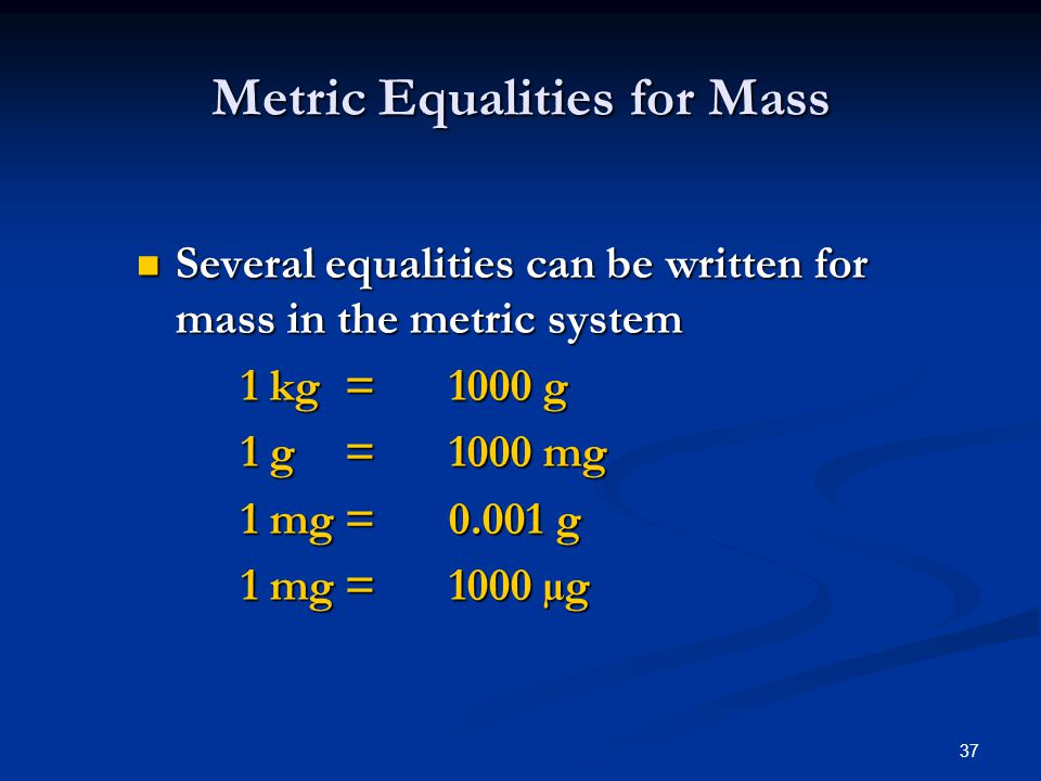 37 Metric Equalities for Mass Several equalities can be written for mass in the metric system Several equalities can be written for mass in the metric system 1 kg=1000 g 1 g=1000 mg 1 mg= g 1 mg=1000 µg