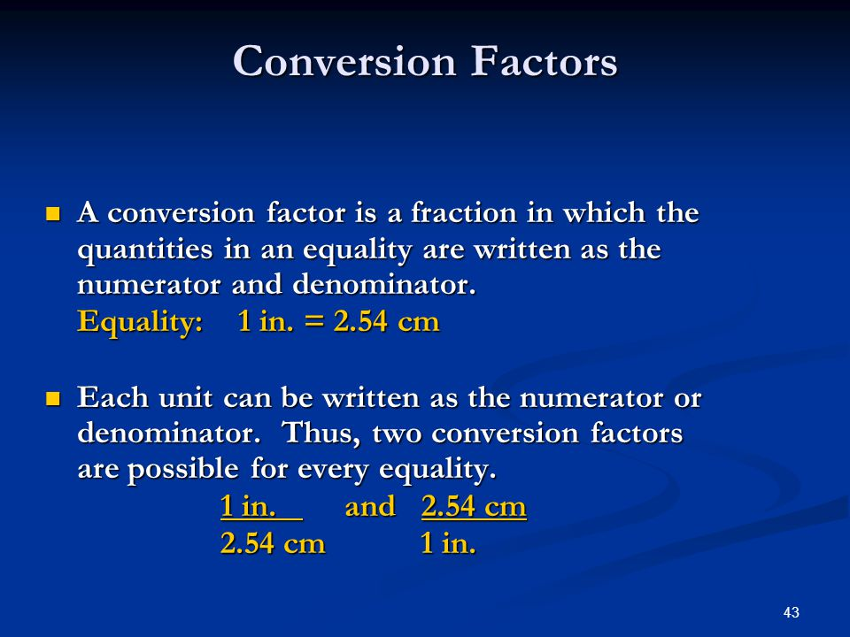 43 A conversion factor is a fraction in which the quantities in an equality are written as the numerator and denominator.