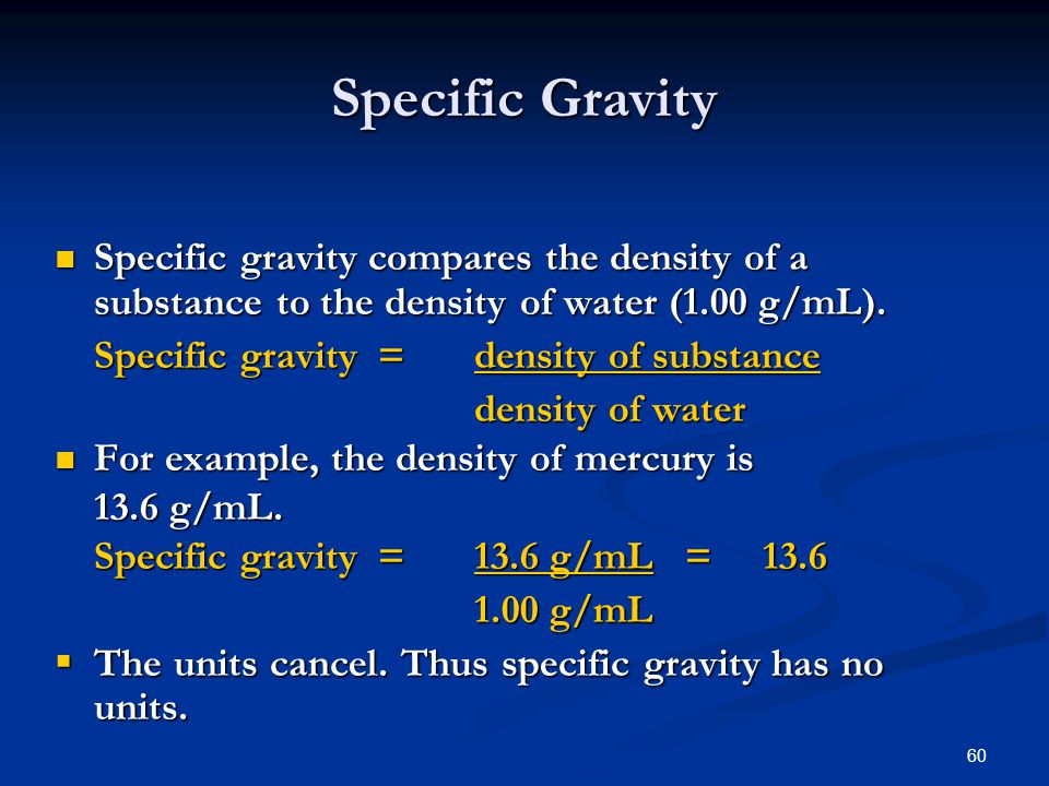 60 Specific Gravity Specific gravity compares the density of a substance to the density of water (1.00 g/mL).