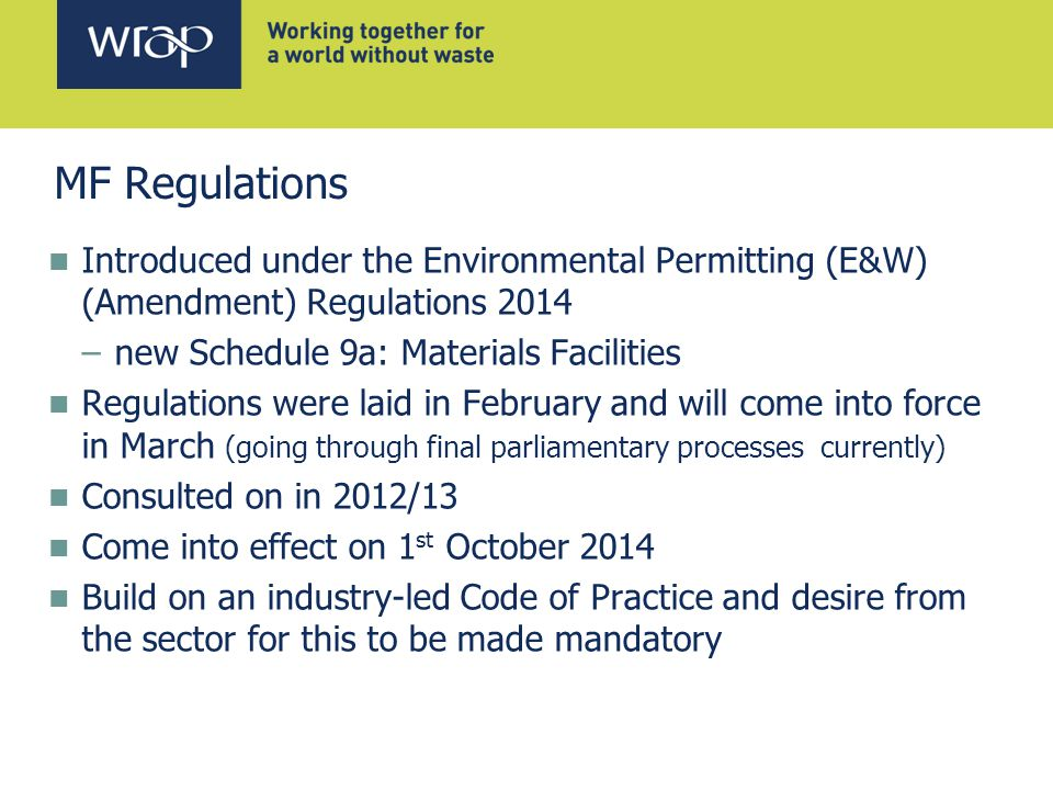 Introduced under the Environmental Permitting (E&W) (Amendment) Regulations 2014 –new Schedule 9a: Materials Facilities Regulations were laid in February and will come into force in March (going through final parliamentary processes currently) Consulted on in 2012/13 Come into effect on 1 st October 2014 Build on an industry-led Code of Practice and desire from the sector for this to be made mandatory