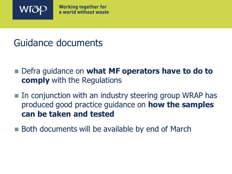 Guidance documents Defra guidance on what MF operators have to do to comply with the Regulations In conjunction with an industry steering group WRAP has produced good practice guidance on how the samples can be taken and tested Both documents will be available by end of March