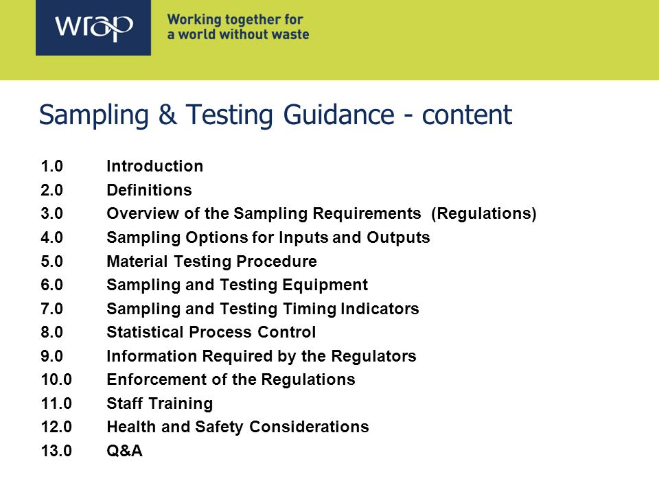 Sampling & Testing Guidance - content 1.0 Introduction 2.0 Definitions 3.0 Overview of the Sampling Requirements (Regulations) 4.0 Sampling Options for Inputs and Outputs 5.0 Material Testing Procedure 6.0 Sampling and Testing Equipment 7.0 Sampling and Testing Timing Indicators 8.0 Statistical Process Control 9.0 Information Required by the Regulators 10.0 Enforcement of the Regulations 11.0 Staff Training 12.0 Health and Safety Considerations 13.0 Q&A