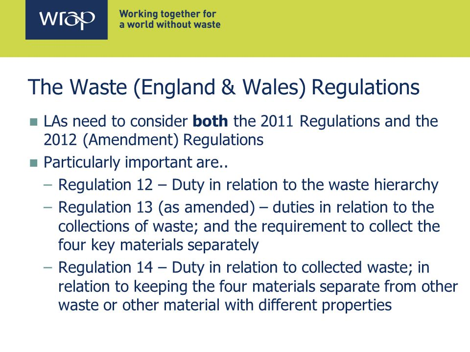 The Waste (England & Wales) Regulations LAs need to consider both the 2011 Regulations and the 2012 (Amendment) Regulations Particularly important are..