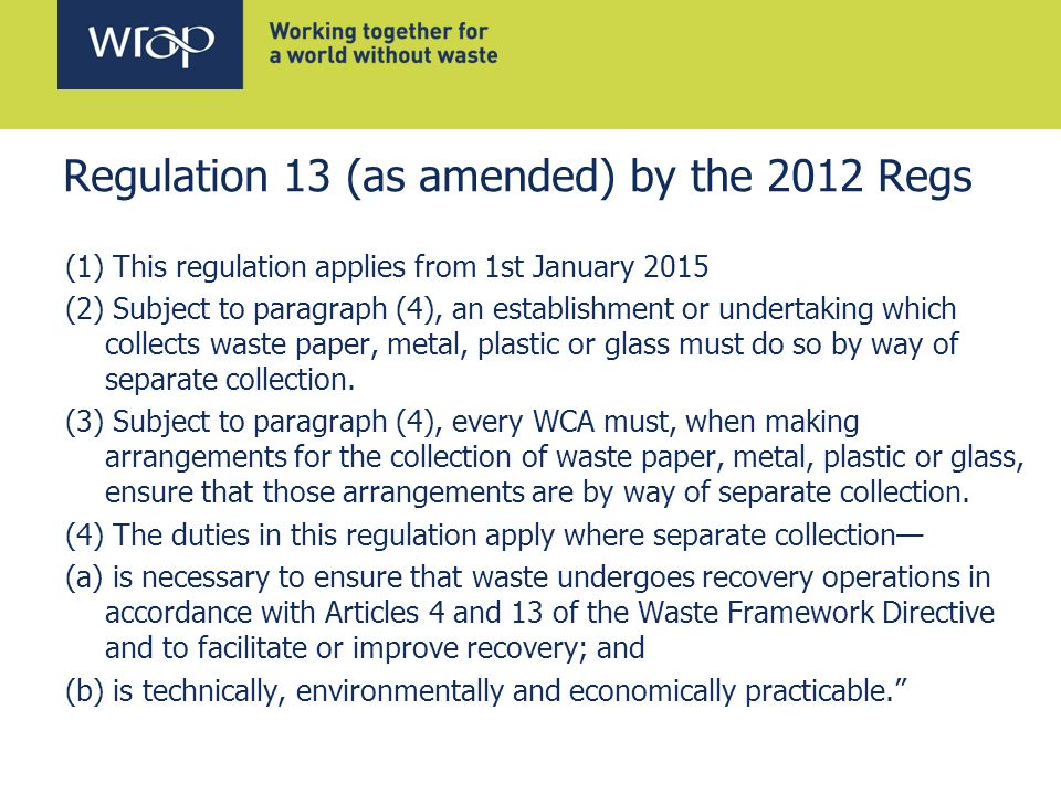 Regulation 13 (as amended) by the 2012 Regs (1) This regulation applies from 1st January 2015 (2) Subject to paragraph (4), an establishment or undertaking which collects waste paper, metal, plastic or glass must do so by way of separate collection.