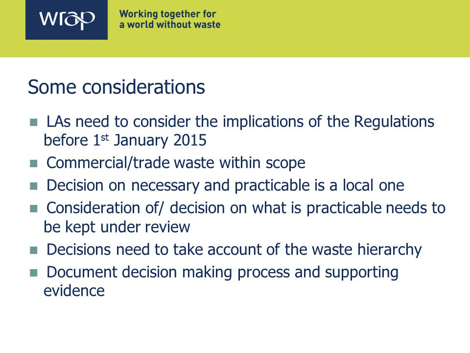 Some considerations LAs need to consider the implications of the Regulations before 1 st January 2015 Commercial/trade waste within scope Decision on necessary and practicable is a local one Consideration of/ decision on what is practicable needs to be kept under review Decisions need to take account of the waste hierarchy Document decision making process and supporting evidence