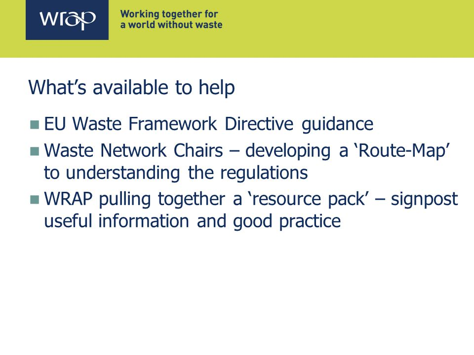 What's available to help EU Waste Framework Directive guidance Waste Network Chairs – developing a 'Route-Map' to understanding the regulations WRAP pulling together a 'resource pack' – signpost useful information and good practice