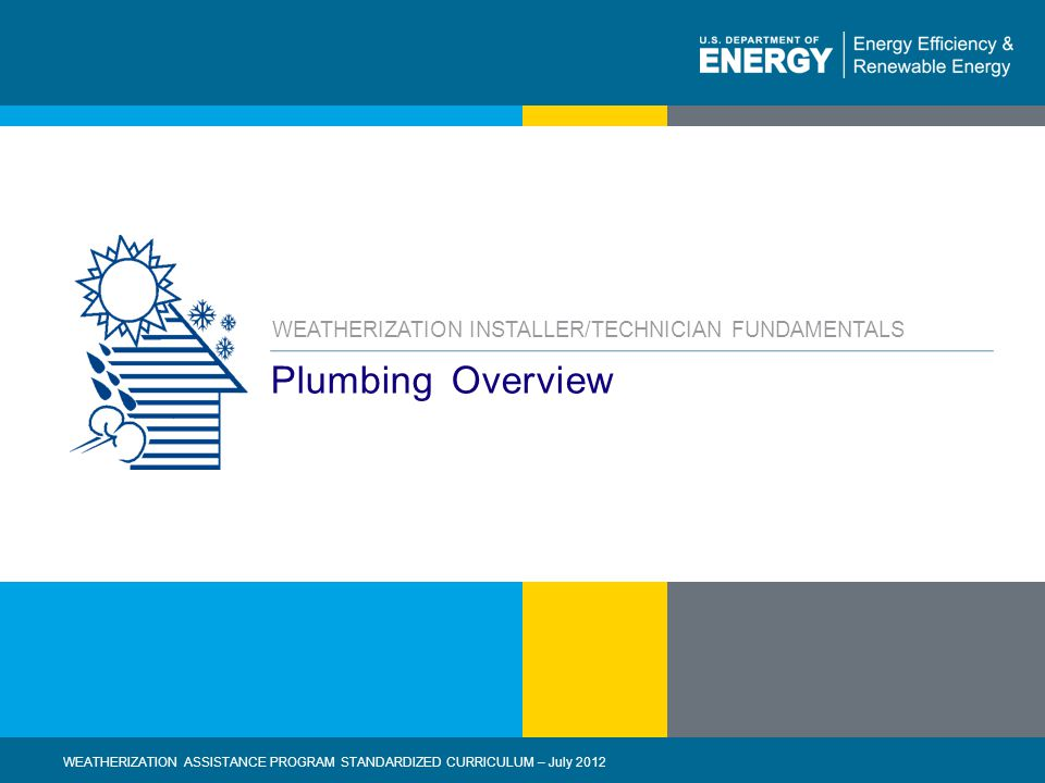 1 | WEATHERIZATION ASSISTANCE PROGRAM STANDARDIZED CURRICULUM – July 2012eere.energy.gov Plumbing Overview WEATHERIZATION INSTALLER/TECHNICIAN FUNDAMENTALS WEATHERIZATION ASSISTANCE PROGRAM STANDARDIZED CURRICULUM – July 2012