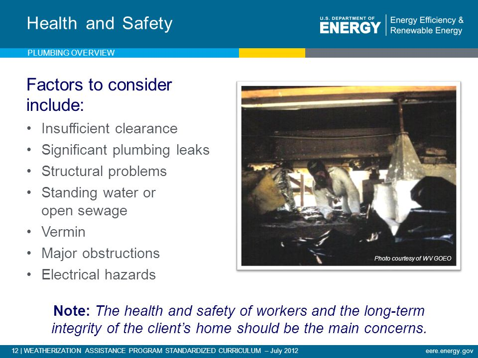 12 | WEATHERIZATION ASSISTANCE PROGRAM STANDARDIZED CURRICULUM – July 2012eere.energy.gov Health and Safety Factors to consider include: Insufficient clearance Significant plumbing leaks Structural problems Standing water or open sewage Vermin Major obstructions Electrical hazards Note: The health and safety of workers and the long-term integrity of the client's home should be the main concerns.
