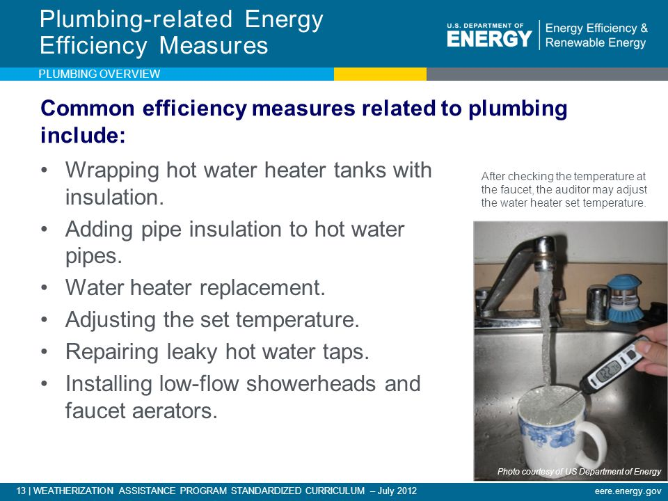 13 | WEATHERIZATION ASSISTANCE PROGRAM STANDARDIZED CURRICULUM – July 2012eere.energy.gov Common efficiency measures related to plumbing include: Wrapping hot water heater tanks with insulation.
