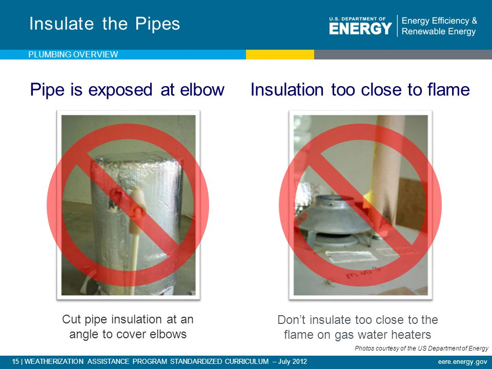 15 | WEATHERIZATION ASSISTANCE PROGRAM STANDARDIZED CURRICULUM – July 2012eere.energy.gov Cut pipe insulation at an angle to cover elbows Insulate the Pipes Don't insulate too close to the flame on gas water heaters Pipe is exposed at elbow Insulation too close to flame PLUMBING OVERVIEW Photos courtesy of the US Department of Energy