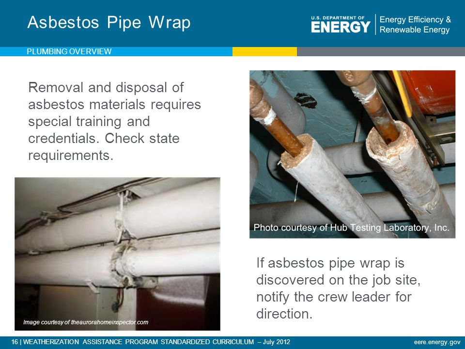 16 | WEATHERIZATION ASSISTANCE PROGRAM STANDARDIZED CURRICULUM – July 2012eere.energy.gov Removal and disposal of asbestos materials requires special training and credentials.