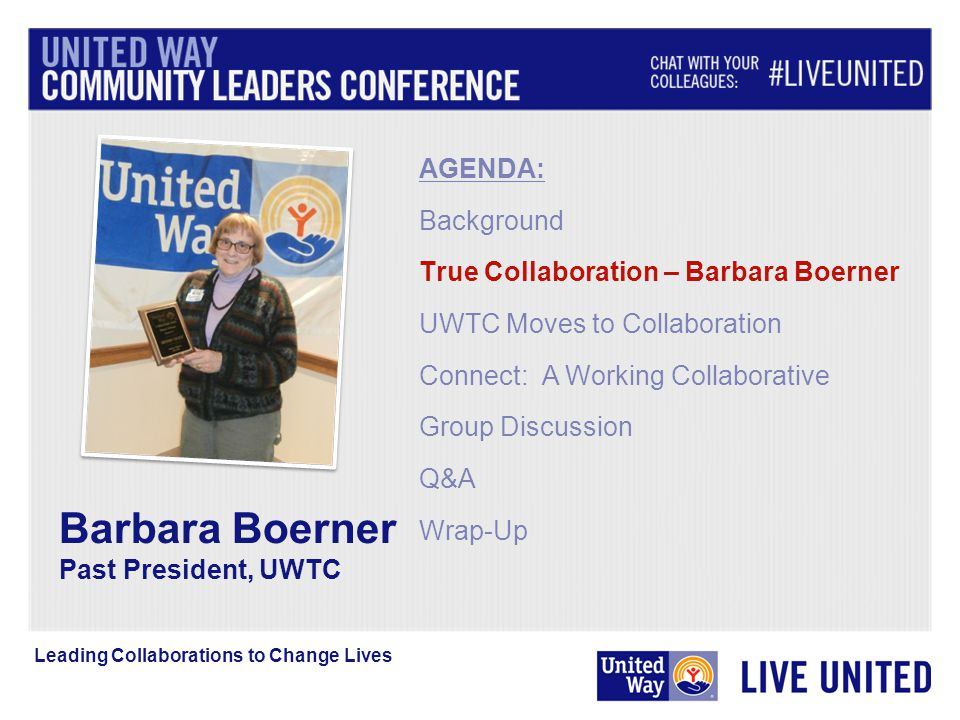 Barbara Boerner Past President, UWTC AGENDA: Background True Collaboration – Barbara Boerner UWTC Moves to Collaboration Connect: A Working Collaborative Group Discussion Q&A Wrap-Up Leading Collaborations to Change Lives