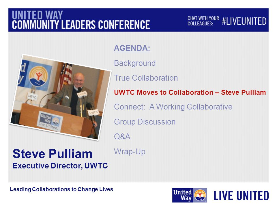 AGENDA: Background True Collaboration UWTC Moves to Collaboration – Steve Pulliam Connect: A Working Collaborative Group Discussion Q&A Wrap-Up Leading Collaborations to Change Lives Steve Pulliam Executive Director, UWTC