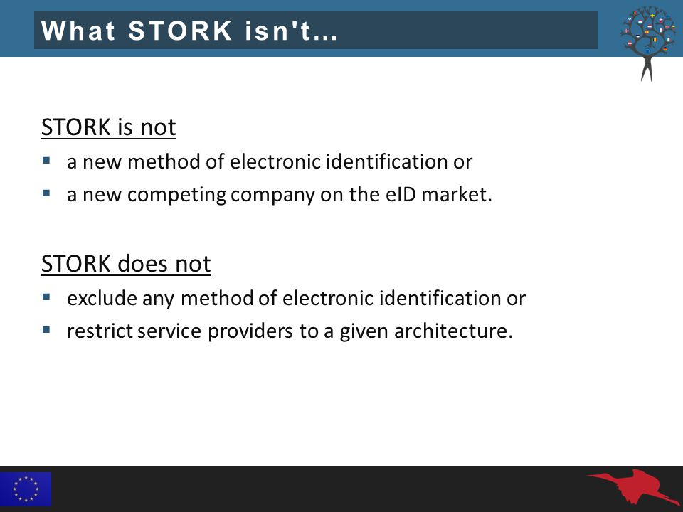 What STORK isn t… STORK is not  a new method of electronic identification or  a new competing company on the eID market.
