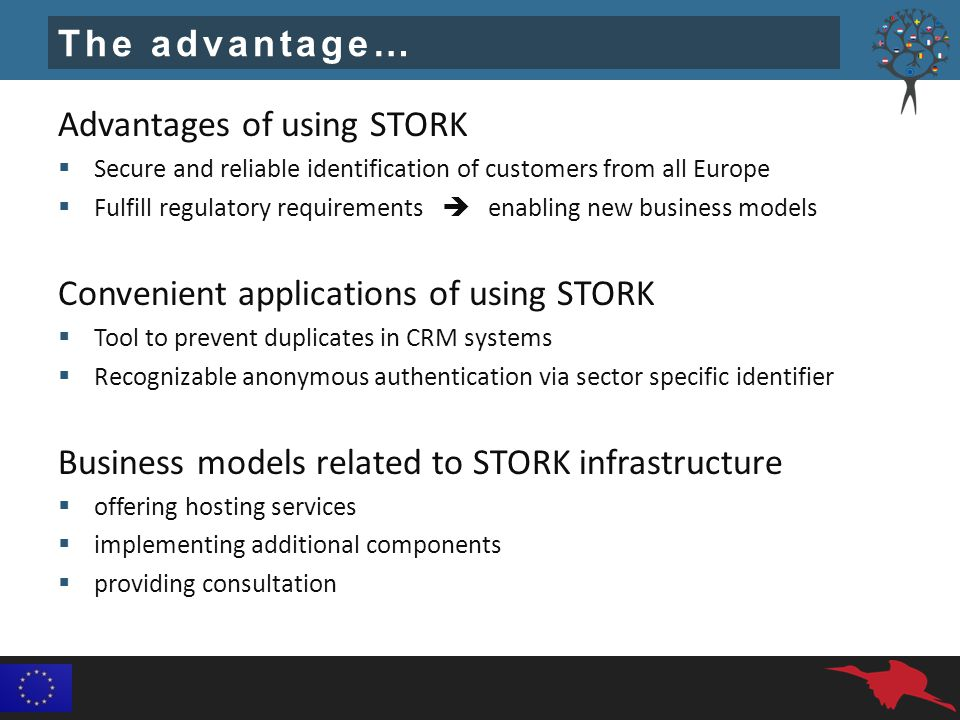 The advantage… Advantages of using STORK  Secure and reliable identification of customers from all Europe  Fulfill regulatory requirements  enabling new business models Convenient applications of using STORK  Tool to prevent duplicates in CRM systems  Recognizable anonymous authentication via sector specific identifier Business models related to STORK infrastructure  offering hosting services  implementing additional components  providing consultation