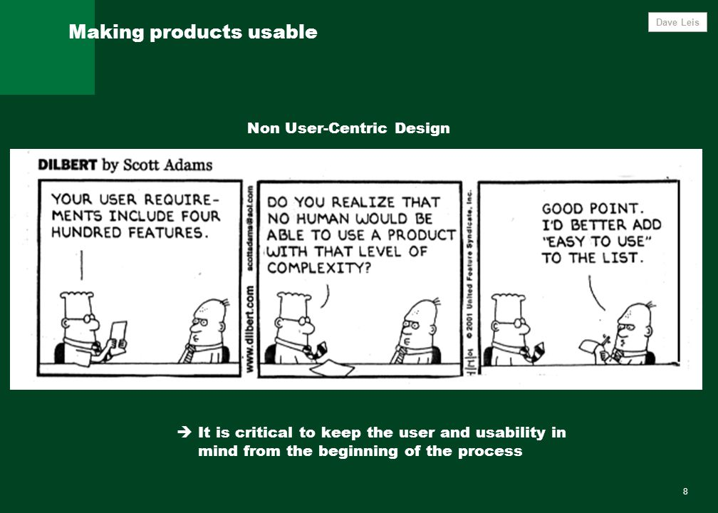 8 Making products usable Dave Leis  It is critical to keep the user and usability in mind from the beginning of the process Non User-Centric Design