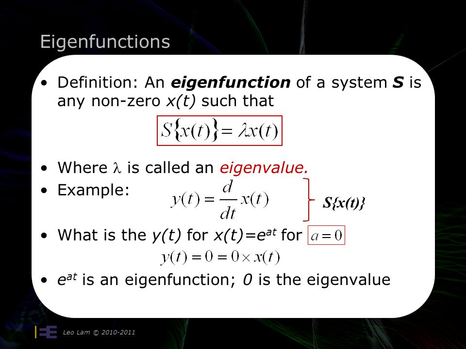 Eigenfunctions Leo Lam © Definition: An eigenfunction of a system S is any non-zero x(t) such that Where is called an eigenvalue.
