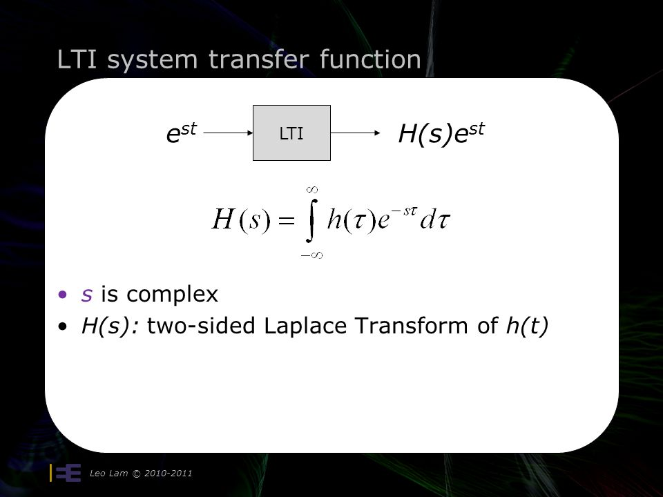 LTI system transfer function Leo Lam © LTI e st H(s)e st s is complex H(s): two-sided Laplace Transform of h(t)