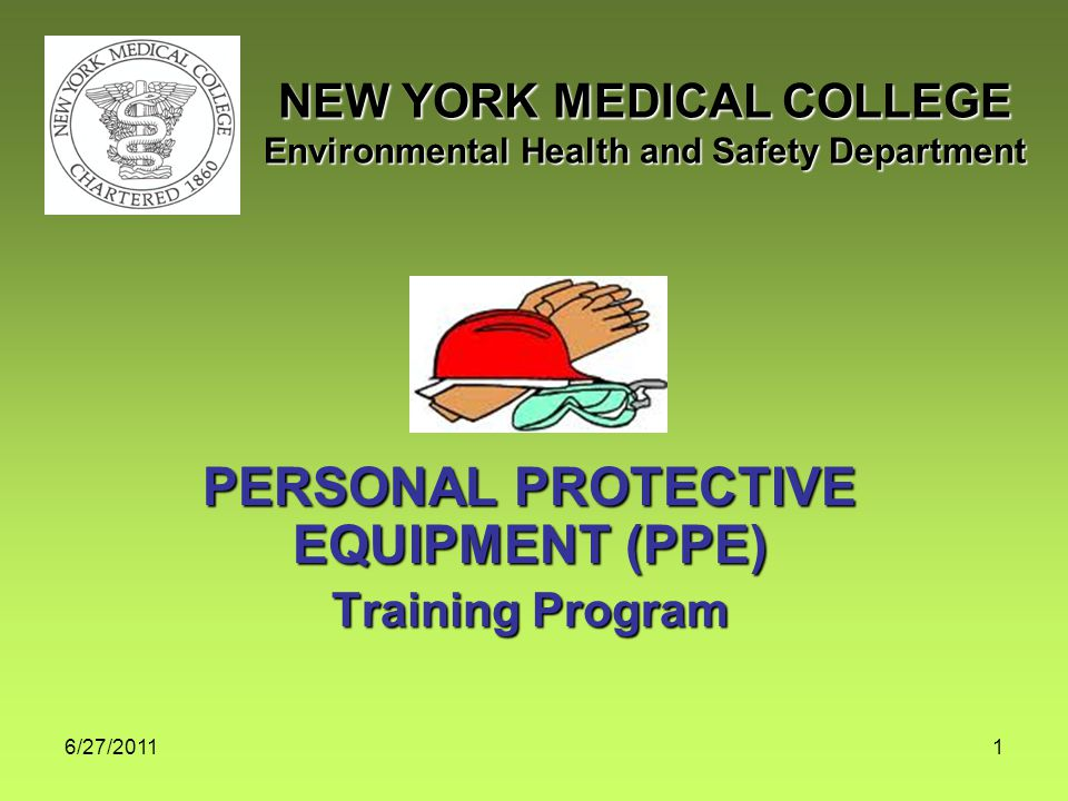 6/27/20111 PERSONAL PROTECTIVE EQUIPMENT (PPE) Training Program NEW YORK MEDICAL COLLEGE Environmental Health and Safety Department