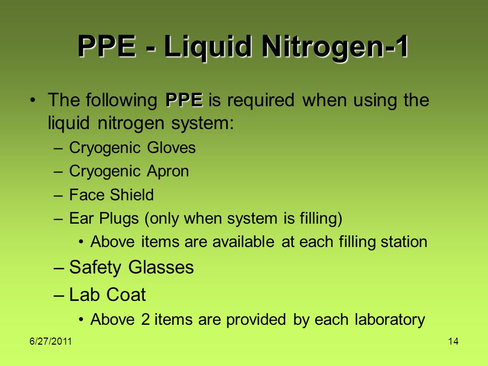 6/27/ PPE - Liquid Nitrogen-1 PPEThe following PPE is required when using the liquid nitrogen system: –Cryogenic Gloves –Cryogenic Apron –Face Shield –Ear Plugs (only when system is filling) Above items are available at each filling station –Safety Glasses –Lab Coat Above 2 items are provided by each laboratory