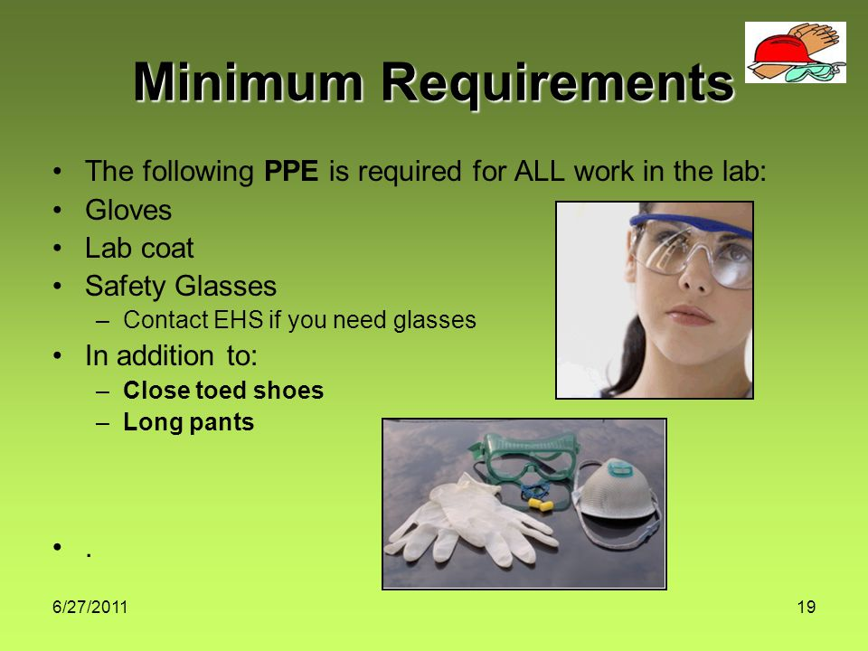 6/27/ Minimum Requirements The following PPE is required for ALL work in the lab: Gloves Lab coat Safety Glasses –Contact EHS if you need glasses In addition to: –Close toed shoes –Long pants.