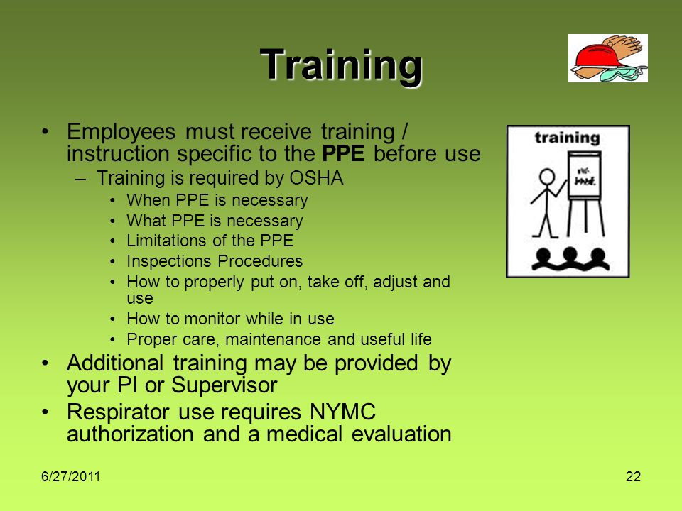 6/27/ Training Employees must receive training / instruction specific to the PPE before use –Training is required by OSHA When PPE is necessary What PPE is necessary Limitations of the PPE Inspections Procedures How to properly put on, take off, adjust and use How to monitor while in use Proper care, maintenance and useful life Additional training may be provided by your PI or Supervisor Respirator use requires NYMC authorization and a medical evaluation