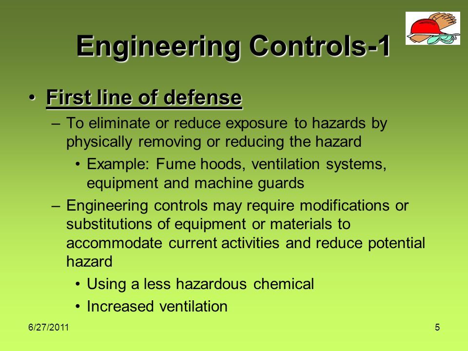6/27/20115 Engineering Controls-1 First line of defenseFirst line of defense –To eliminate or reduce exposure to hazards by physically removing or reducing the hazard Example: Fume hoods, ventilation systems, equipment and machine guards –Engineering controls may require modifications or substitutions of equipment or materials to accommodate current activities and reduce potential hazard Using a less hazardous chemical Increased ventilation