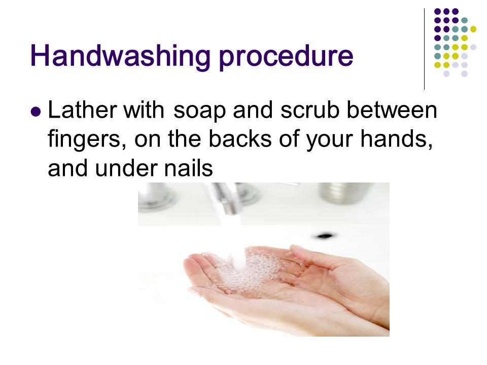 Handwashing procedure Lather with soap and scrub between fingers, on the backs of your hands, and under nails