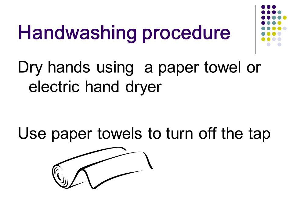 Handwashing procedure Dry hands using a paper towel or electric hand dryer Use paper towels to turn off the tap