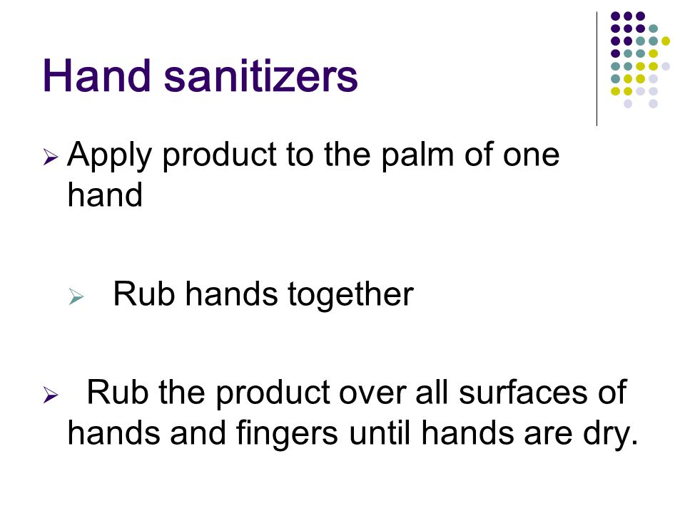 Hand sanitizers  Apply product to the palm of one hand  Rub hands together  Rub the product over all surfaces of hands and fingers until hands are dry.